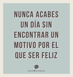 Nunca acabes un día sin encontrar un motivo para ser feliz #quotes #inspiración #positive