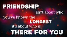 #Friendship isn't about who you've known the longest, it's about who is there for you.
