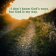 I don't know God's ways, but God is my way. https://www.facebook.com/ChristianTodayInternational/photos/10155406321394916