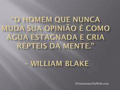 """""""O Homem Que Nunca Muda Sua Opinião é Como Água Estagnada e Cria Répteis da Mente."""" – William Blake  #frases #motivação #sucesso #bomdia"""