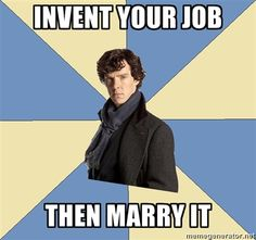 Hahaha. I never thought about it like this. At least you know you'll love your job if you invent it.