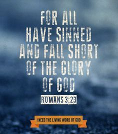 For all have sinned and fall short of the glory of God. Romans 3:23