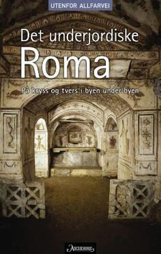 """""""Det underjordiske Roma - på kryss og tvers i byen under byen"""" av Aage Hauken"""