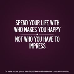 Spend your life with who makes you happy not who you have to impress. #quotes
