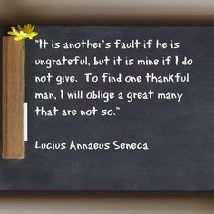 """It is another's fault if he is ungrateful, but it is mine if I do not give.  To find one thankful man, I will oblige a great many that are not so."" Lucius Annaeus Seneca #qotd #quotes"