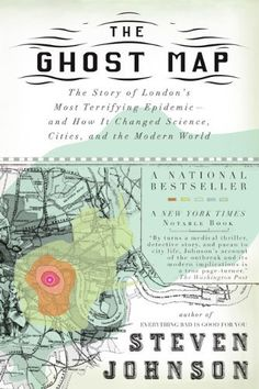 The Ghost Map: The Story of London's Most Terrifying Epidemic--and How It Changed Science, Cities, and the Modern World by Steven Johnson