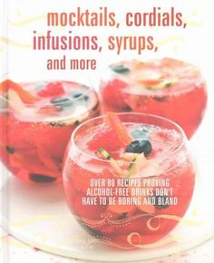 Mocktails, Cordials, Infusions, Syrups, and More: Over 80 Recipes Proving Alcohol-Free Drinks Don't Have to be Bo...