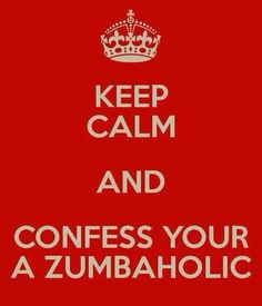 Keep Calm and Confess You're A Zumbaholic... it should be pretty obvious already I would think. lol