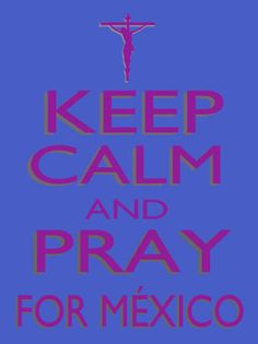 KEEP CALM AND PRAY FOR MEXICO
