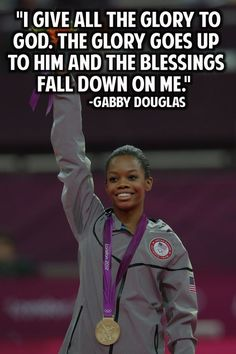"""I Give All the Glory to God. The Glory Goes Up to Him and the Blessings Fall Down On Me."" - Gabby Douglas"