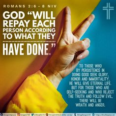 """God """"will repay each person according to what they have done."""" To those who by persistence in doing good seek glory, honor and immortality, he will give eternal life. But for those who are self-seeking and who reject the truth and follow evil, there will be wrath and anger. Romans 2:6-8 NIV Romans 2, Best Bible Verses, Spiritual Needs, Spirituality, Self, God, Life, Dios, Spiritual"""