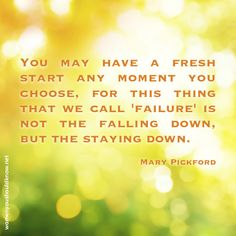 """You may have a fresh start any moment you choose, for this thing that we call """"failure"""" is not the falling down, but the staying down."""