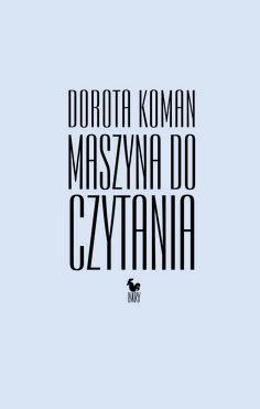"""""""Maszyna do czytania"""" Dorota Koman Cover by Janusz Barecki Published by Wydawnictwo Iskry 2015"""