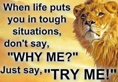 "When life puts you in tough situations, don't say, ""Why Me?"" Just say, ""Try Me!"""