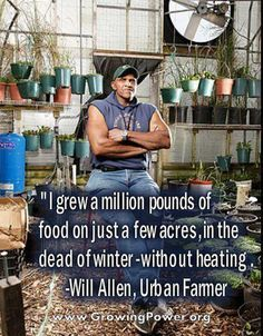 Will Allen, Milwaukee, WI-Founder of Growing Power, a nat. nonprofit org & land trust supporting people from diverse backgrounds & the environments in which they live, by helping provide equal access to safe, healthy & affordable food 4 all people. Growing Power implements this mission by providing hands-on training, outreach & technical assistance through the development of Community Food Systems that help people grow, process, market & distribute food in a sustainable manner.