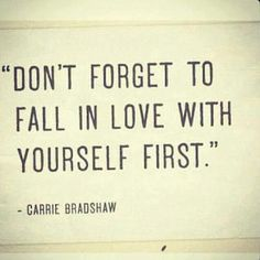 """Don't forget to fall in love with yourself first."" - Carrie Bradshaw 