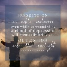 """Pressing on in noble endeavors even when surrounded by a cloud of depression will eventually bring you out on top of the sunlight."""