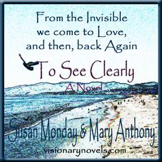 """From the Invisible we come to Love, and then, back Again.  To See Clearly – A Novel of Mystical Enchantment """"Clara Summers inherits an ancient power that comes with a price…Unveiling the Spirit World."""" visionarynovels.com susanmonday.com amazon.com barnesandnobel.com ibooks.com too!  Adventurous, romantic fast read for the lover of happy endings.  Mystical and deep, loved writing the journey and development of the main characters.  Full of suspense and unworldly trouble.  Hope you enjoy it!"""