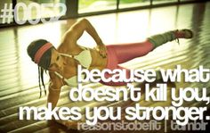 Because what doesn't kill you makes  you stronger.