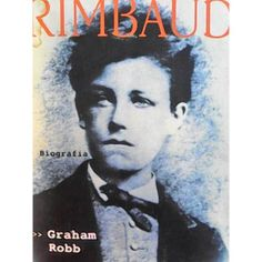 Arthur Rimbaud. Biografía Escrita Por Graham Robb.