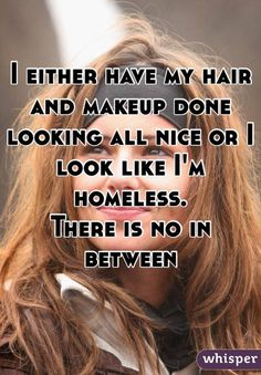 For REAL...I either have my hair and makeup done looking all nice or i look like I'm homeless there is no in between. -Penny-