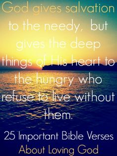 God gives salvation to the needy, but gives the deep things of His heart to the hungry who refuse to live without them. Check out 25 Important Bible Verses About Loving God