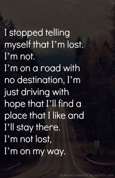 I stopped telling myself that I'm lost. I'm not. I'm on a road with no destination, I'm just driving with hope that I'll find a place that I like and I'll stay there. I'm not lost, I'm on my way.