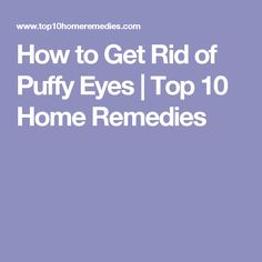 How to Get Rid of Puffy Eyes | Top 10 Home Remedies