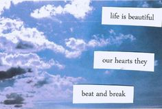 Life is beautiful. Our hearts they beat and break.