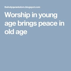 Worship in young age brings peace in old age