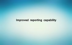 Improved reporting capability