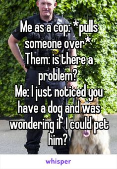 Me as a cop: *pulls someone over*  Them: is there a problem?  Me: I just noticed you have a dog and was wondering if I could pet him?