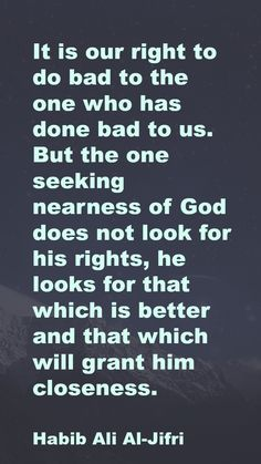 It is our right to do bad to the one who has done bad to us. But the one seeking nearness of God does not look for his rights, he looks for that which is better and that which will grant him closeness.  Habib Ali Al-Jifri