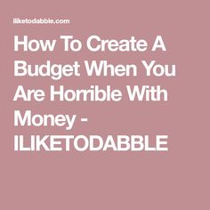 How To Create A Budget When You Are Horrible With Money - ILIKETODABBLE
