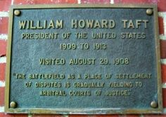 "Ohio University's William Howard Taft Marker. WILLIAM HOWARD TAFT,  President of the United States (1909 to 1913) Visited Ohio University August 29, 1908. ""The battlefield as a place of settlement of disputes is gradually yielding to arbitral courts of justice."" The marker is located on the west wall of the Templeton-Blackburn Memorial Auditorium."