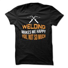 Welding Makes Me Happy T Shirts, Hoodies, Sweatshirts - #kids #dress shirts. GET YOURS => https://www.sunfrog.com/LifeStyle/Welding-Makes-Me-Happy.html?id=60505