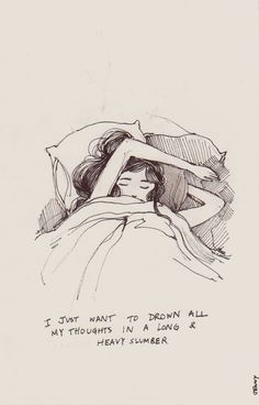 i just want to drown all my thoughts in a long & heavy slumber... Solo quiero ahogar todos mis pensamientos en un sueño largo y pesado.