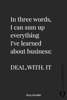 In three words, I can sum up everything  I've learned about business:  DEAL.WITH. IT