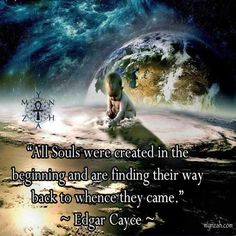 """All Souls were created in the beginning and are finding their way back to whence they came."" ~ Edgar Cayce"