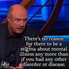 I <3 Dr. Phil. There's no reason for there to be a stigma about mental illness any more than if you had any other disorder or disease.