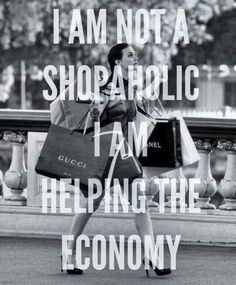 I'm not a shopaholic, I'm helping the economy :)