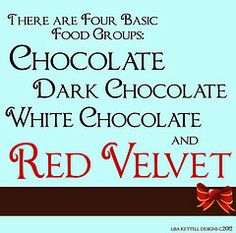 There are four basic food groups: Chocolate, Dark Chocolate, White Chocolate and Red Velvet. :)
