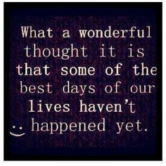What a wonderful thought it is that some of the best days of our lives haven't happened yet | Inspirational Quotes