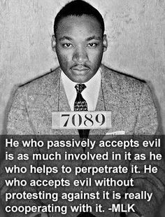 Martin Luther King, Jr.  I love this thought. He who accepts evil without protesting against it is really cooperating with it.