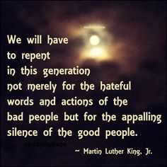 """""""We will have to repent in this generation not merely for the hateful words and actions of the bad people but for the appalling silence of the good people. We will have to repent in this g Martin Luther King Jnr, Martin Luther King Quotes, Political Quotes, Peace Quotes, Meaningful Life, King Jr, Super Quotes, Quotable Quotes, Profound Quotes"""