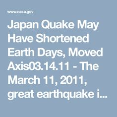 Japan Quake May Have Shortened Earth Days, Moved Axis 03.14.11 - The March 11, 2011, great earthquake in Japan may have shortened the length of Earth days and shifted its axis.  The March 11, magnitude 9.0 earthquake in Japan may have shortened the length of each Earth day and shifted its axis. But don't worry—you won't notice the difference.