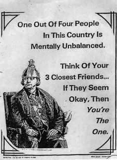 One Out Of Four People In This Country is Mentally Unbalanced.  Think Of Your 3 Closest Friends... If They Seem Okay, Then You're The One!