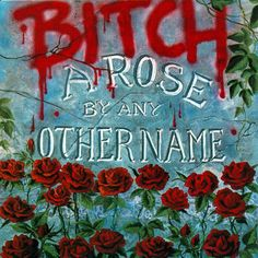 "Bitch ""A Rose By Any Other Name"" 