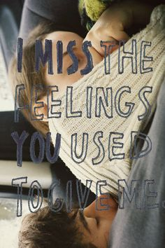 I miss the feelings you used to give me - yep!