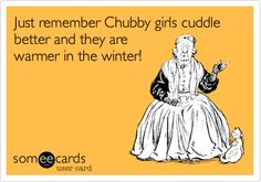 Just remember Chubby girls cuddle better and they are warmer in the winter!